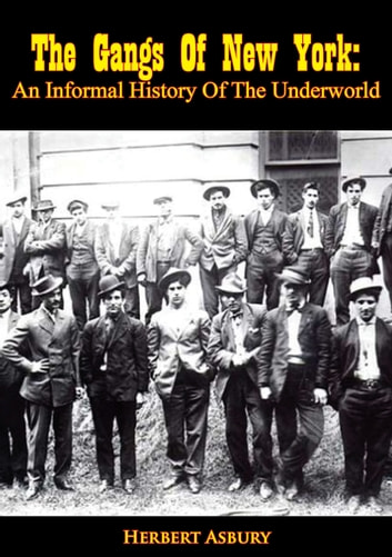 The Gangs Of New York - An Informal History Of The Underworld ebook by Herbert Asbury