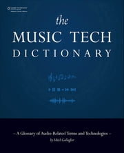 The Music Tech Dictionary - A Glossary of Audio-Related Terms and Technologies ebook by Mitch Gallagher