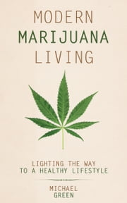 Modern Marijuana Living - Lighting the Way to a Healthy Lifestyle ebook by Michael Green