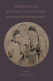 Varieties of Religious Invention - Founders and Their Functions in History ebook by Patrick Gray