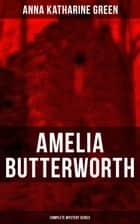 AMELIA BUTTERWORTH - Complete Mystery Series - That Affair Next Door, Lost Man's Lane: A Second Episode in the Life of Amelia Butterworth & The Circular Study ebook by Anna Katharine Green