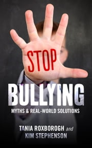 Stop Bullying - Myths and real-world solutions ebook by Tania Roxborogh,Kim Stephenson