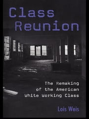 Class Reunion - The Remaking of the American White Working Class ebook by Lois Weis