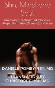 Skin, Mind and Soul - Improving Treatment of Psoriasis, Atopic Dermatitis (Eczema) and Acne ebook by Daniele Pomey-Rey M.D.,Translated by Christophe Hsu M.D.