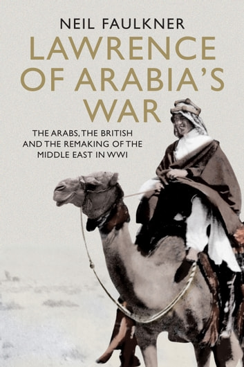 Lawrence of Arabia's War - The Arabs, the British and the Remaking of the Middle East in WWI ebook by Neil Faulkner