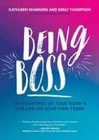 Being Boss - Take Control of Your Work and Live Life on Your Own Terms ebook by Emily Thompson, Kathleen Shannon