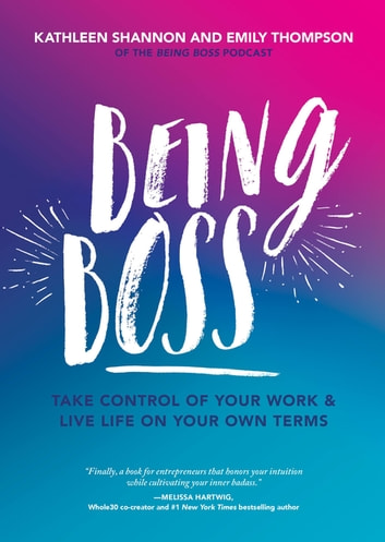 Being Boss - Take Control of Your Work and Live Life on Your Own Terms ebook by Emily Thompson,Kathleen Shannon