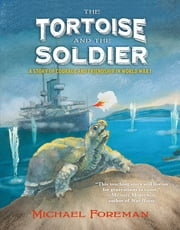 The Tortoise and the Soldier - A Story of Courage and Friendship in World War I ebook by Michael Foreman,Michael Foreman