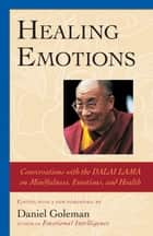 Healing Emotions - Conversations with the Dalai Lama on Mindfulness, Emotions, and Health ebook by Daniel Goleman, The Dalai Lama