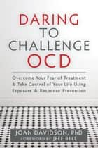 Daring to Challenge OCD - Overcome Your Fear of Treatment and Take Control of Your Life Using Exposure and Response Prevention ebook by Joan Davidson, PhD, Jeff Bell
