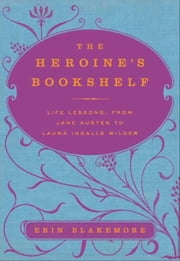 The Heroine's Bookshelf - Life Lessons, from Jane Austen to Laura Ingalls Wilder ebook by Erin Blakemore