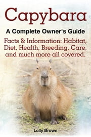 Capybara. Facts & Information: Habitat, Diet, Health, Breeding, Care, and Much More All Covered. a Complete Owner's Guide ebook by Brown, Lolly
