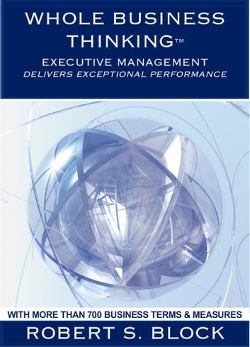 Whole Business Thinking - Executive Management (Wbt - Em) A Guide To Exceptional Business Performance ebook by Robert Block