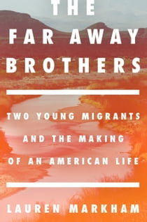 The Far Away Brothers - Two Young Migrants and the Making of an American Life ebook by Lauren Markham
