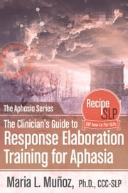 The Clinician's Guide To Response Elaboration Training for Aphasia ebook by Maria L. Munoz