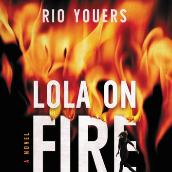 Lola on Fire - A Novel luisterboek by Rio Youers