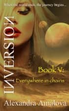 Everywhere In Chains: Book V Of The Inversion Chronicles ebook by Alexandra Amalova