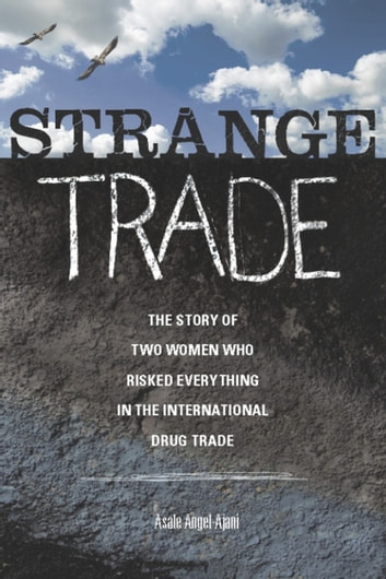Strange Trade - The Story of Two Women Who Risked Everything in the International Drug Trade ebook by Asale Angel-Ajani