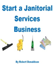 Start a Janitorial Services Business ebook by Robert Donaldson