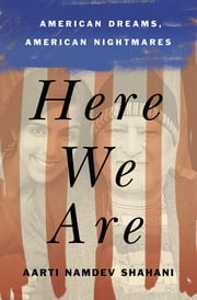 Here We Are - American Dreams, American Nightmares (A Memoir) ebook by Aarti Namdev Shahani