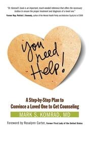 You Need Help! - A Step-by-Step Plan to Convince a Loved One to Get Counseling ebook by Mark S Komrad, M.D., Rosalynn Carter