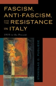 Fascism, Anti-Fascism, and the Resistance in Italy - 1919 to the Present ebook by Stanislao G. Pugliese