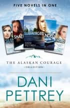 The Alaskan Courage Collection - Five Novels in One ebook by Dani Pettrey