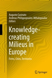 Knowledge-creating Milieus in Europe - Firms, Cities, Territories ebook by Augusto Cusinato,Andreas Philippopoulos-Mihalopoulos