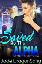 Saved By The Alpha - MM Alpha Omega Fated Mates Mpreg Shifter ebook by Jade DragonSong