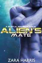 Alien's Mate: A Sci-Fi Alien Romance - Intergalactic Mates, #1 ebook by Zara Harris
