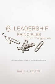 6 Leadership Principles from Gospels - Getting Things Done in Your Organization ebook by Felter,David J.