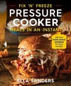 Fix 'n' Freeze Pressure Cooker Meals in an Instant - 100 Best Make-Ahead Dinners for Busy Families ebook by Ella Sanders