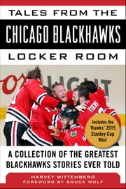 Tales from the Chicago Blackhawks Locker Room - A Collection of the Greatest Blackhawks Stories Ever Told ebook by Harvey Wittenberg, Bruce Wolf