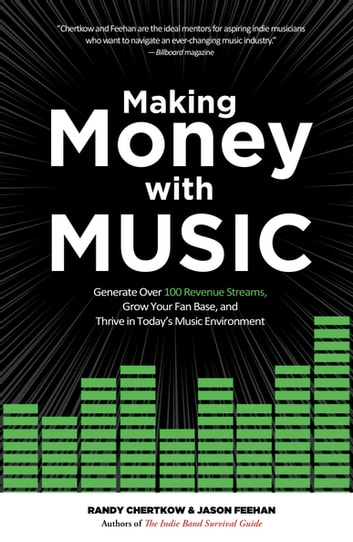 Making Money with Music - Generate Over 100 Revenue Streams, Grow Your Fan Base, and Thrive in Today's Music Environment ebook by Randy Chertkow,Jason Feehan