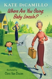 Where Are You Going, Baby Lincoln? - Tales from Deckawoo Drive, Volume Three ebook by Kate DiCamillo, Chris Van Dusen
