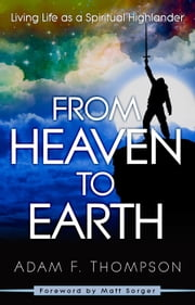 From Heaven to Earth - Living Life as a Spiritual Highlander ebook by Adam Thompson,Matt Sorger