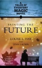 Painting the Future ebook by Louise Hay, Lynn Lauber