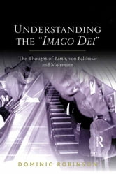Understanding the 'Imago Dei' - The Thought of Barth, von Balthasar and Moltmann ebook by Dominic Robinson
