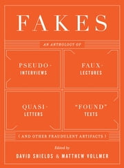 "Fakes: An Anthology of Pseudo-Interviews, Faux-Lectures, Quasi-Letters, ""Found"" Texts, and Other Fraudulent Artifacts ebook by David Shields,Matthew Vollmer"