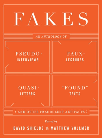 "Fakes: An Anthology of Pseudo-Interviews, Faux-Lectures, Quasi-Letters, ""Found"" Texts, and Other Fraudulent Artifacts ebook by"