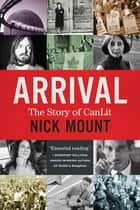 Arrival - The Story of CanLit ebook by Nick Mount