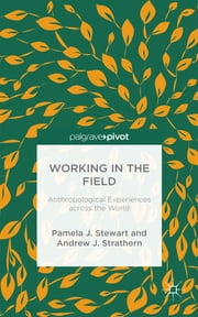 Working in the Field - Anthropological Experiences across the World ebook by Pamela J. Stewart,Andrew J. Strathern