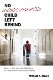 No Undocumented Child Left Behind - Plyler v. Doe and the Education of Undocumented Schoolchildren ebook by Michael  A. Olivas