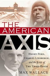 The American Axis - Henry Ford, Charles Lindbergh, and the Rise of the Third Reich ebook by Max Wallace