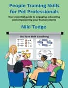 People Training Skills for Pet Professionals: Your Essential Guide to Engaging, Educating and Empowering Your Human Clients ebook by Niki J Tudge