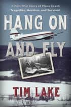 Hang on and Fly: A Post-War Story of Plane Crash Tragedies, Heroism, and Survival ebook by Tim Lake