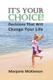 It's Your Choice! - Decisions That Will Change Your Life ebook by Marjorie McKinnon