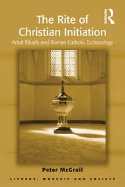 The Rite of Christian Initiation - Adult Rituals and Roman Catholic Ecclesiology ebook by Peter McGrail
