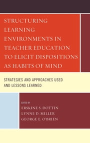 Structuring Learning Environments in Teacher Education to Elicit Dispositions as Habits of Mind - Strategies and Approaches Used and Lessons Learned ebook by Erskine S. Dottin,Lynne D. Miller,George E. O'Brien