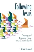Following Jesus - Finding and Fostering Hope on a Cosmic Scale ebook by Allan Demond